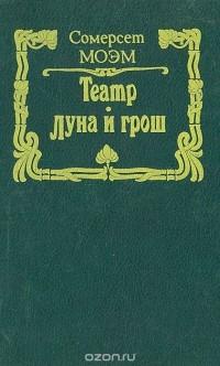 Сомерсет Моэм - Театр. Луна и грош (сборник)