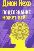Джон Кехо - Подсознание может все! (сборник)