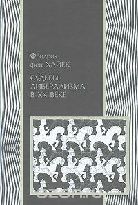 Фридрих Август фон Хайек - Судьбы либерализма в XX веке