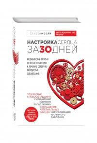 - Настройка сердца за 30 дней. Медицинский прорыв по предотвращению и лечению сердечно-сосудистых заболеваний