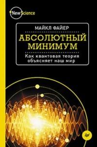 Майкл Файер - Абсолютный минимум. Как квантовая теория объясняет наш мир