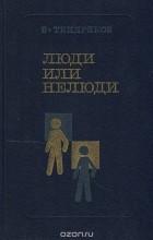 Владимир Тендряков - Люди или нелюди (сборник)