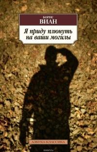 Борис Виан - Я приду плюнуть на ваши могилы (сборник)