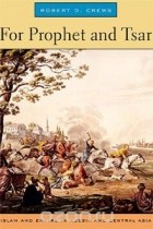 Robert D. Crews - For Prophet and Tsar: Islam and Empire in Russia and Central Asia