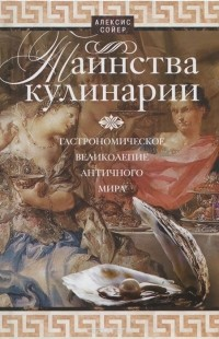 Алексис Сойер - Таинства кулинарии. Гастрономическое великолепие Античного мира
