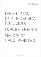 Рем Колхас - Гигантизм, или Проблема Большого. Город-генерик. Мусорное пространство (сборник)
