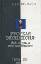 Борис Шапталов - Русская экспансия. Бей первым или погибнешь!
