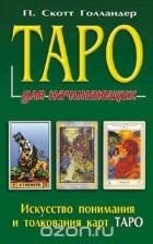 П. Скотт Голландер - Таро для начинающих. Искусство понимания и толкования карт Таро