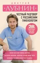 Лубнин Д.М. - Честный разговор с российским гинекологом. 28 секретных глав для женщин