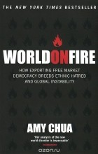Amy Chua - World on Fire: How Exporting Free Market Democracy Breeds Ethnic Hatred and Global Instability