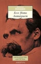 Фридрих Ницше - Ecce Homo. Антихрист (сборник)