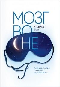 Андреа Рок - Мозг во сне. Что происходит с мозгом, пока мы спим