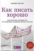 Уильям Зинсер - Как писать хорошо: Классическое руководство по созданию нехудожественных текстов