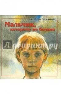 Лиханов Альберт Анатольевич - Мальчик, которому не больно. Девочка, которой всё равно