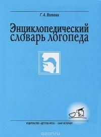 Волкова Г.А. - Энциклопедический словарь логопеда