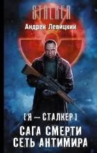 Андрей Левицкий - Я — сталкер. Сага смерти. Сеть Антимира