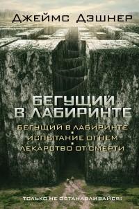 Джеймс Дэшнер - Бегущий в Лабиринте. Испытание огнем. Лекарство от смерти (сборник)