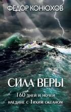 Федор Конюхов - Сила веры. 160 дней и ночей наедине с Тихим океаном