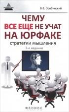 Вячеслав Оробинский - Чему все еще не учат на юрфаке. Как думает юрист. Стратегии мышления