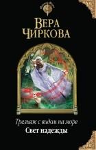 Вера Чиркова - Трельяж с видом на море. Свет надежды