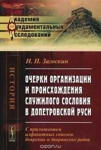 Николай Загоскин - Очерки организации и происхождения служилого сословия в допетровской Руси