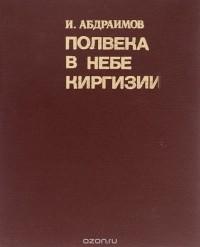 Ишембай Абдраимов - Полвека в небе Киргизии