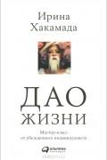 Ирина Хакамада - Дао жизни. Мастер-класс от убежденного индивидуалиста
