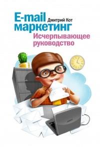 Дмитрий Кот — E-mail маркетинг. Исчерпывающее руководство