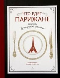 Анн Мартинетти - Что едят парижане. Рецепты французской столицы
