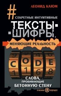 Каюм Леонид - Секретные интуитивные тексты-шифры, меняющие реальность. Слова, пробивающие бетонную стену