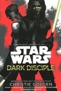 Кристи Голден - Star Wars: Dark Disciple
