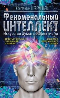 Шереметьев К.П. - Феноменальный интеллект. Искусство думать эффективно