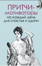 Елена Цымбурская - Притчи-мотиваторы на каждый день для счастья и удачи