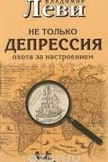 Владимир Леви - Не только депрессия. Охота за настроением