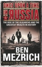 Бен Мезрич - Once upon a Time in Russia: The Rise of the Oligarchs and the Greatest Wealth in History