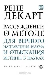 Рене Декарт - Рассуждение о методе для верного направления разума и отыскания истины в науках