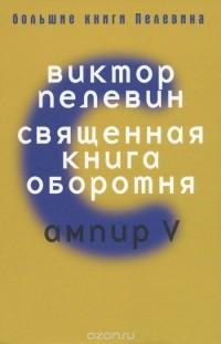 Виктор Пелевин - Священная книга оборотня. Ампир V (сборник)