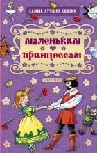 Андерсен Г.- Х.,Перро Н., Гримм Я., Гримм В. - Маленьким принцессам