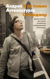 Андрей Аствацатуров - И не только Сэлинджер: десять опытов прочтения английской и американской литературы (сборник)