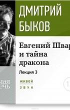Дмитрий Быков - Лекция «Евгений Шварц и тайна дракона. Часть 3-я».