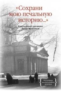 Елена Мухина - Сохрани мою печальную историю... Блокадный дневник Лены Мухиной
