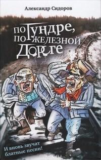 Александр Сидоров - По тундре, по железной дороге. И вновь звучат блатные песни!