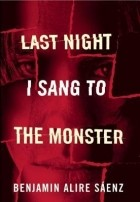 Benjamin Alire Sáenz - Last Night I Sang to the Monster