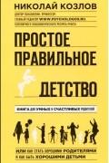 Николай Козлов - Простое правильное детство. Книга для умных и счастливых родителей