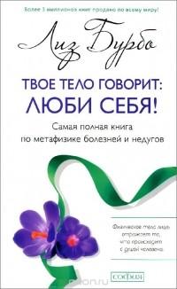 Лиз Бурбо - Твое тело говорит. Люби себя! Самая полная книга по метафизике болезней и недугов