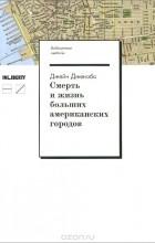 Джейн Джекобс - Смерть и жизнь больших американских городов
