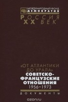 - От Атлантики до Урала. Советско-французские отношения. 1956-1973