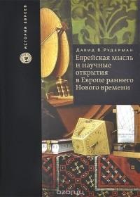 Давид Б. Рудерман - Еврейская мысль и научные открытия в Европе раннего Нового времени