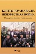 Геннадий Шубин - Куито–Куанавале. Неизвестная война. Мемуары ветеранов войны в Анголе