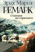 Эрих Мария Ремарк - Станция на горизонте